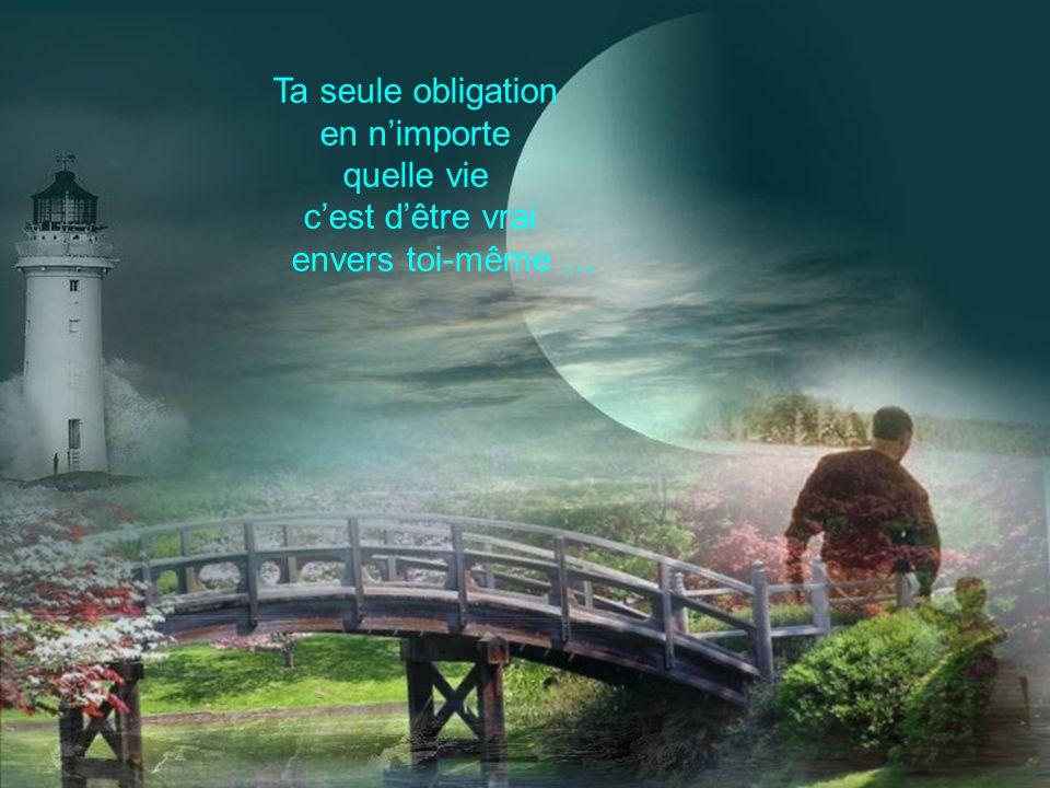 Ta seule obligation en n'importe quelle vie c'est d'être vrai envers toi-même …