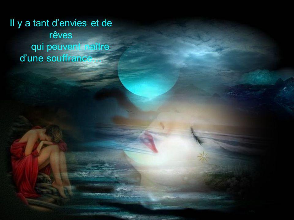 Il y a tant d'envies et de rêves qui peuvent naître d'une souffrance…