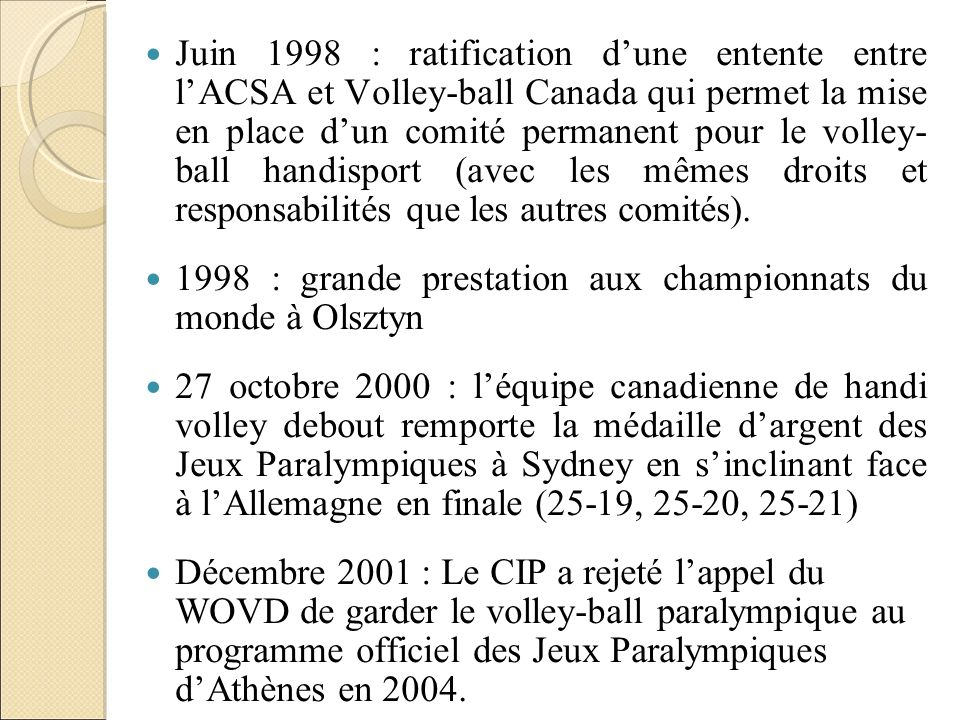 Juin 1998 : ratification d'une entente entre l'ACSA et Volley-ball Canada qui permet la mise en place d'un comité permanent pour le volley- ball handisport (avec les mêmes droits et responsabilités que les autres comités).