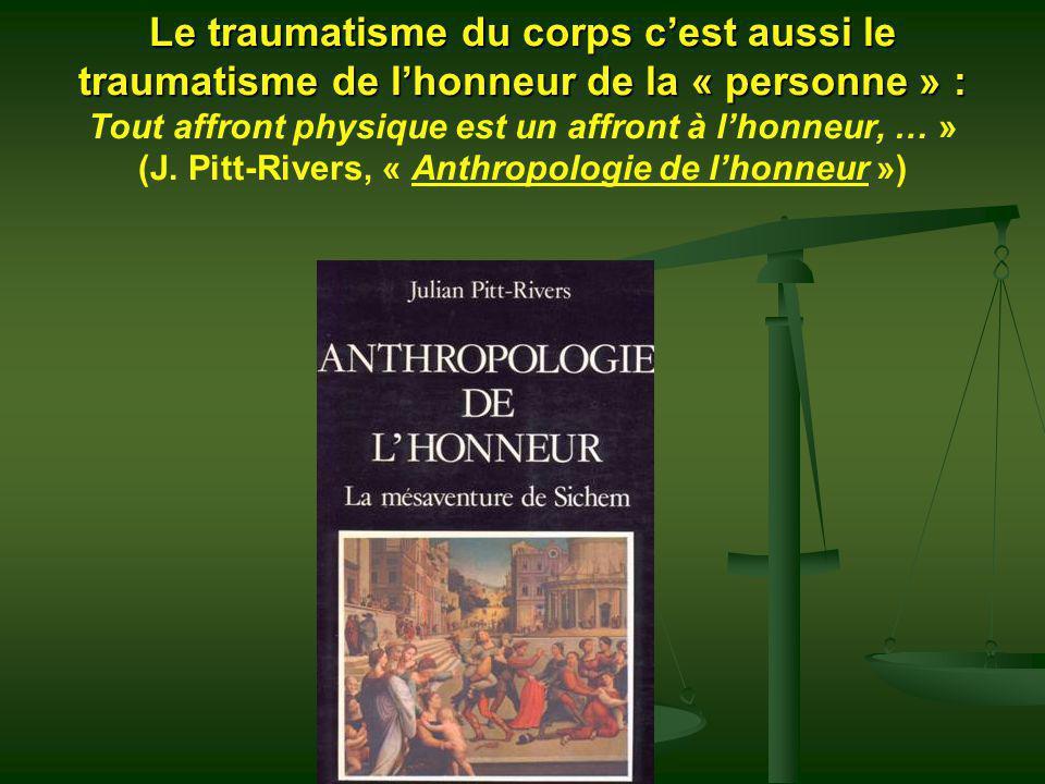 Le traumatisme du corps c'est aussi le traumatisme de l'honneur de la « personne » : Tout affront physique est un affront à l'honneur, … » (J.