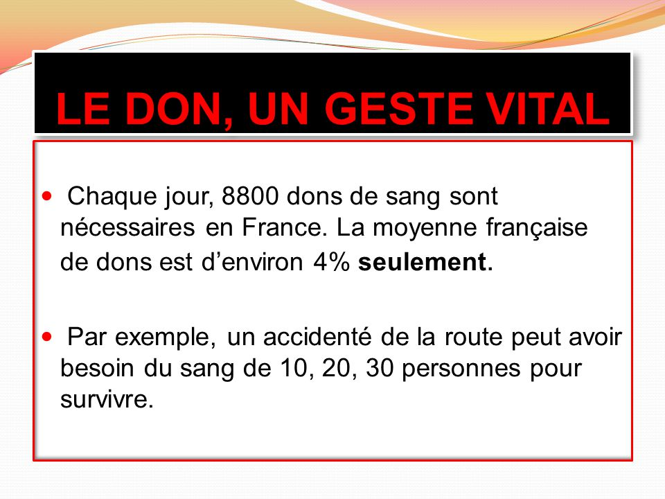 LE DON, UN GESTE VITAL Chaque jour, 8800 dons de sang sont nécessaires en France. La moyenne française de dons est d'environ 4% seulement.