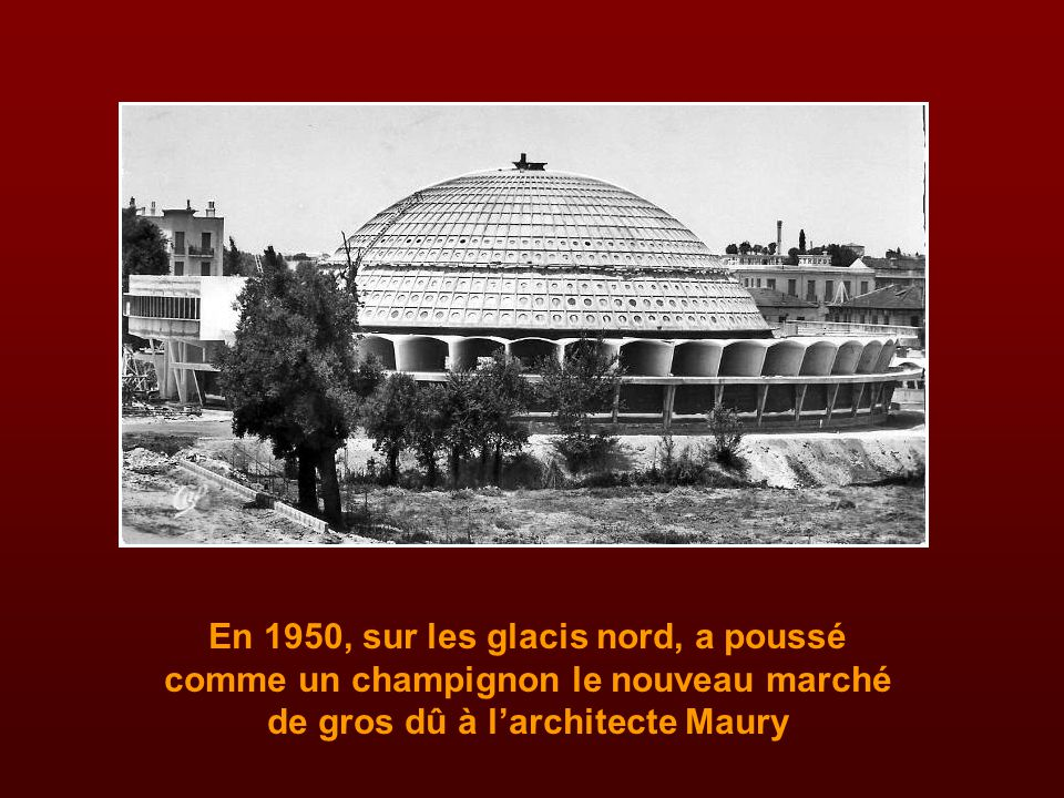 En 1950, sur les glacis nord, a poussé comme un champignon le nouveau marché de gros dû à l'architecte Maury