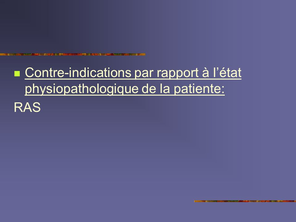 Contre-indications par rapport à l'état physiopathologique de la patiente: