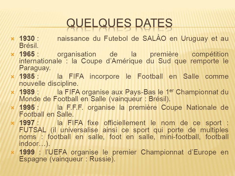 Quelques Dates 1930 : naissance du Futebol de SALÀO en Uruguay et au Brésil.