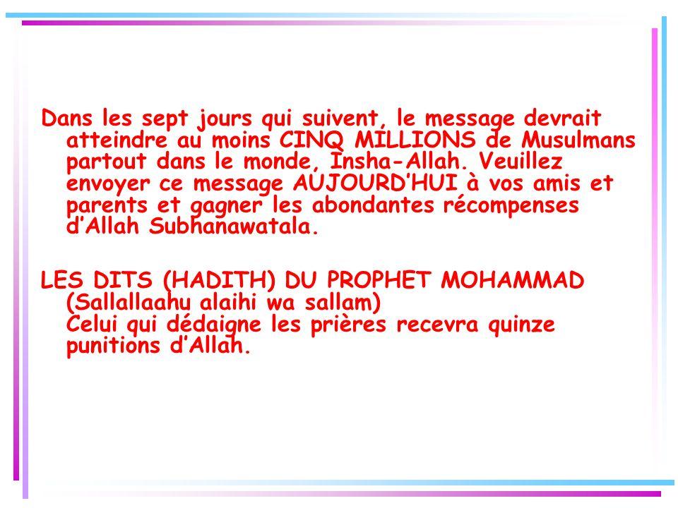 Dans les sept jours qui suivent, le message devrait atteindre au moins CINQ MILLIONS de Musulmans partout dans le monde, Insha-Allah. Veuillez envoyer ce message AUJOURD'HUI à vos amis et parents et gagner les abondantes récompenses d'Allah Subhanawatala.