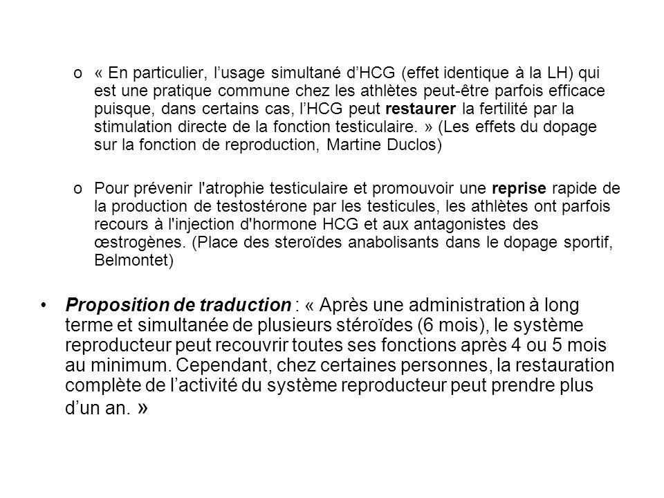 « En particulier, l'usage simultané d'HCG (effet identique à la LH) qui est une pratique commune chez les athlètes peut-être parfois efficace puisque, dans certains cas, l'HCG peut restaurer la fertilité par la stimulation directe de la fonction testiculaire. » (Les effets du dopage sur la fonction de reproduction, Martine Duclos)