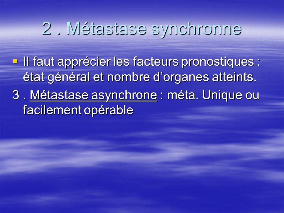 2 . Métastase synchronne Il faut apprécier les facteurs pronostiques : état général et nombre d'organes atteints.