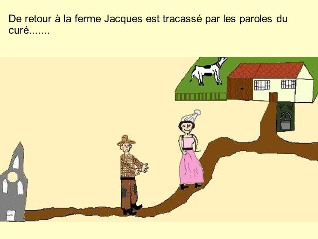 De retour à la ferme Jacques est tracassé par les paroles du curé.......