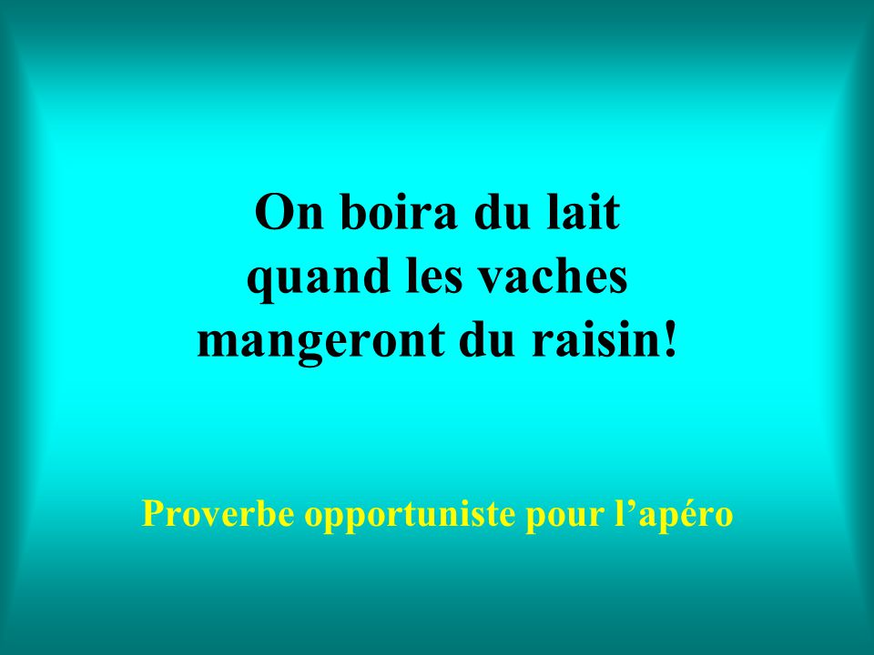 On boira du lait quand les vaches mangeront du raisin!