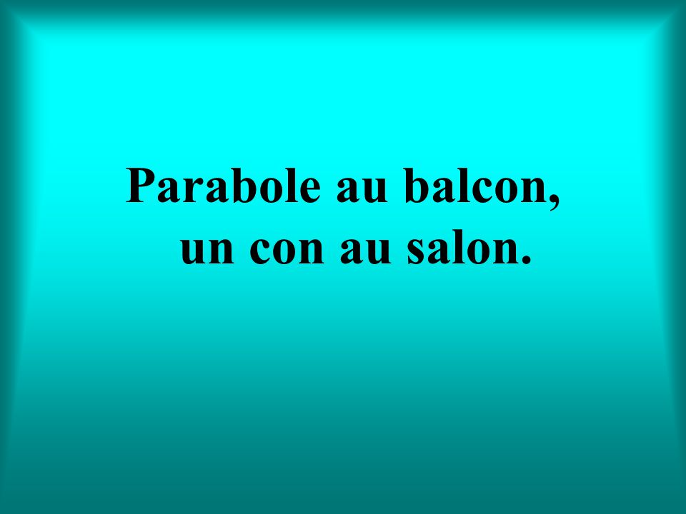 Parabole au balcon, un con au salon.