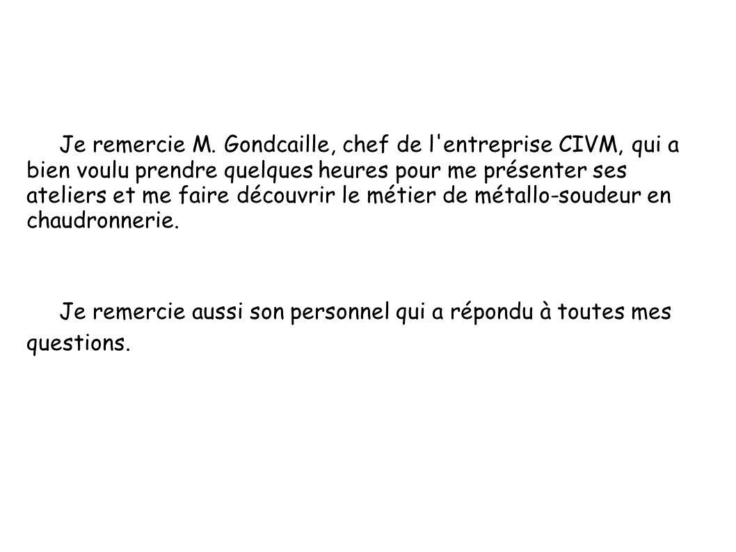 Je remercie M. Gondcaille, chef de l entreprise CIVM, qui a bien voulu prendre quelques heures pour me présenter ses ateliers et me faire découvrir le métier de métallo-soudeur en chaudronnerie.