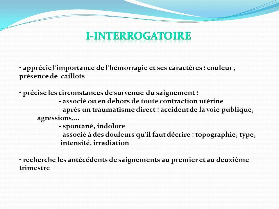 I-Interrogatoire • apprécie l'importance de l'hémorragie et ses caractères : couleur , présence de caillots.