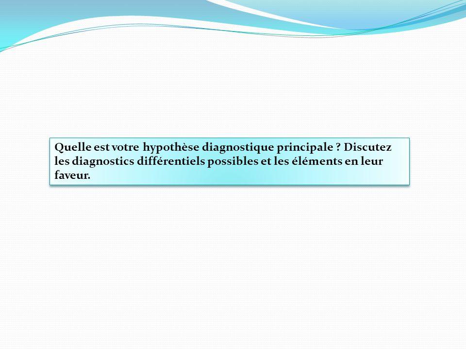 Quelle est votre hypothèse diagnostique principale