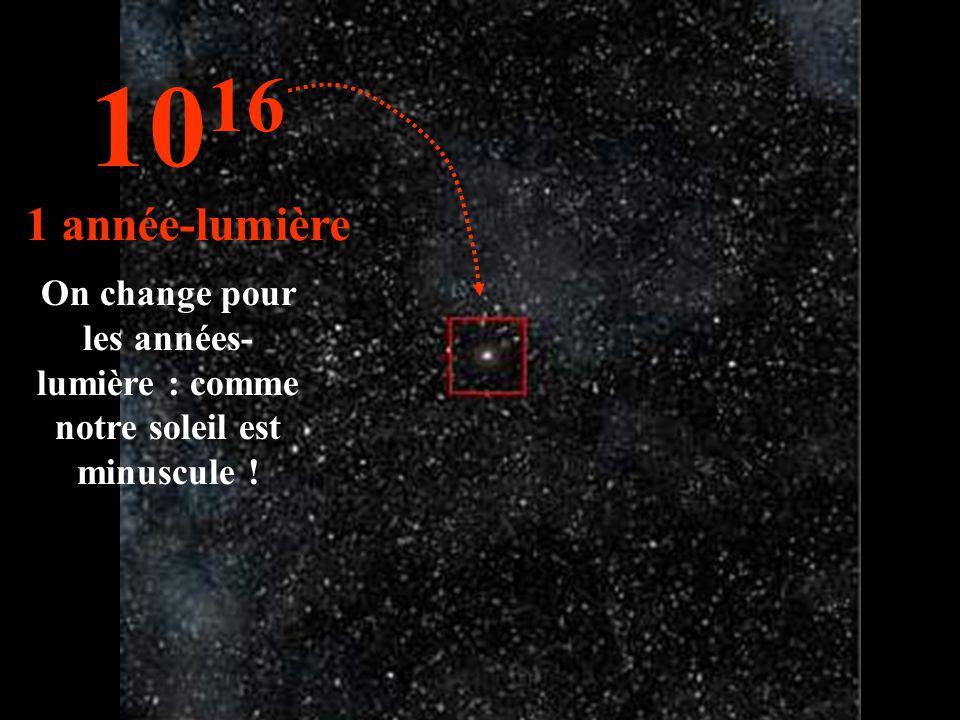 1016 1 année-lumière On change pour les années- lumière : comme notre soleil est minuscule !