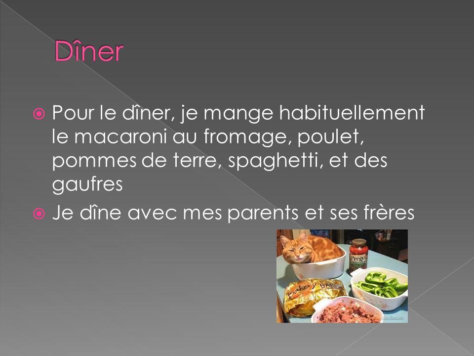 Dîner Pour le dîner, je mange habituellement le macaroni au fromage, poulet, pommes de terre, spaghetti, et des gaufres.