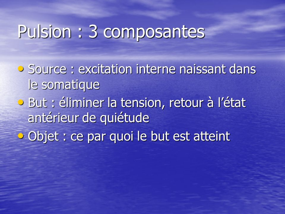 Pulsion : 3 composantesSource : excitation interne naissant dans le somatique. But : éliminer la tension, retour à l'état antérieur de quiétude.