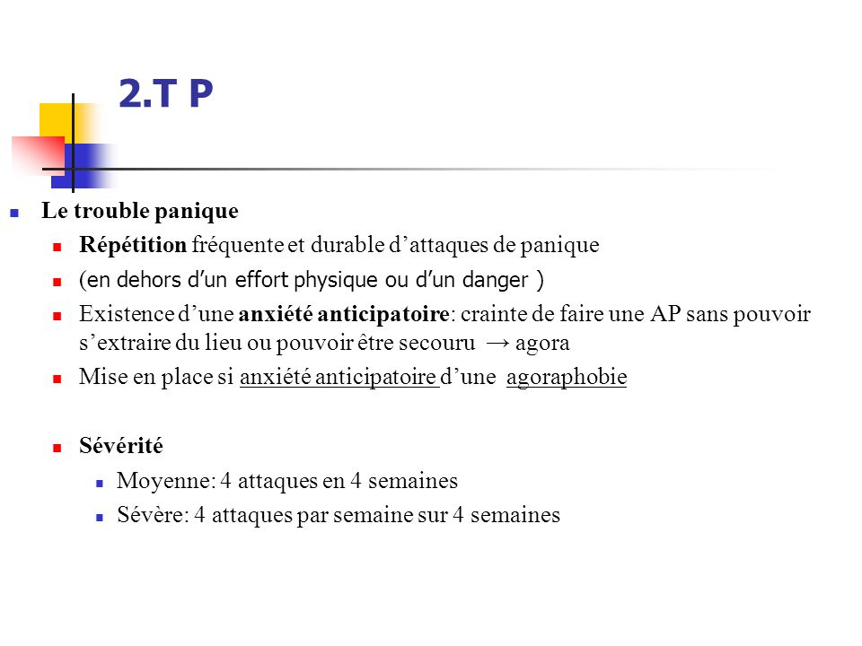 2.T P Le trouble panique. Répétition fréquente et durable d'attaques de panique. (en dehors d'un effort physique ou d'un danger )