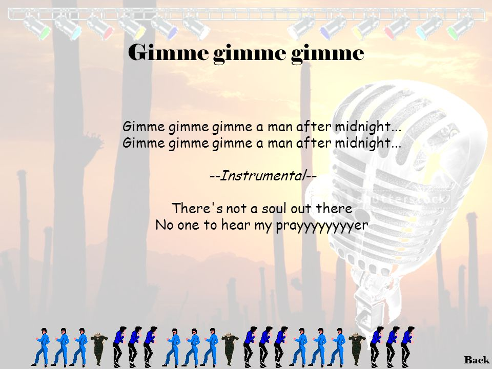 Gimme gimme gimme Gimme gimme gimme a man after midnight...