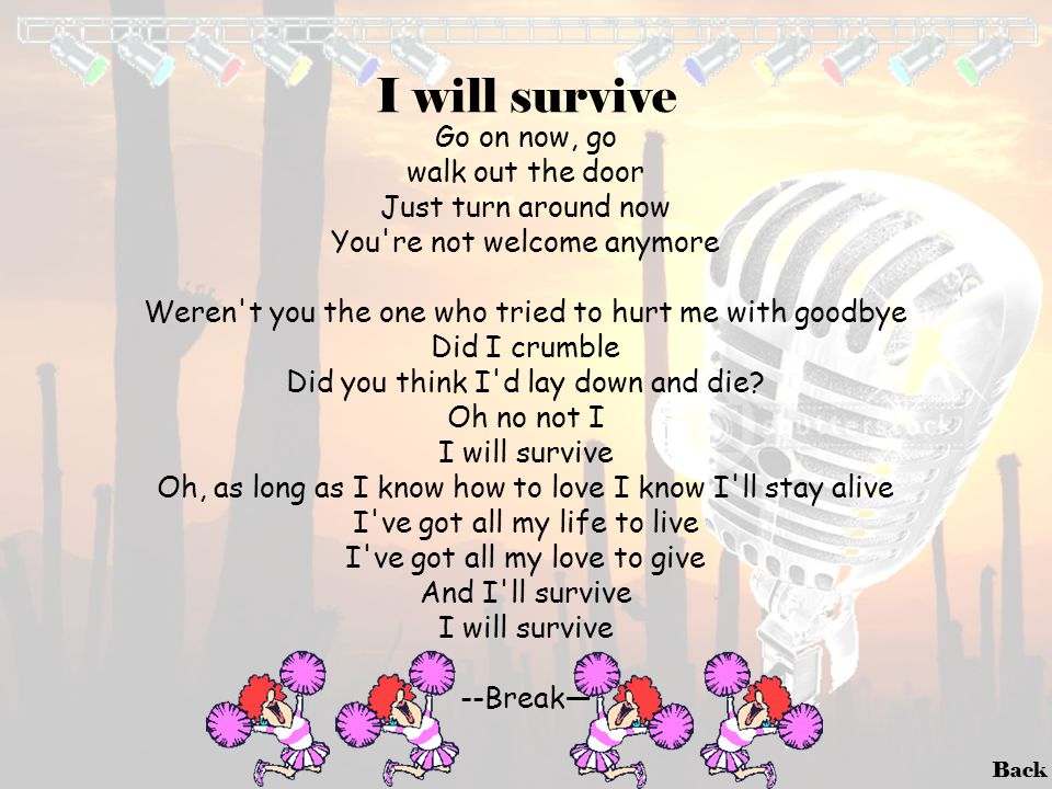 I will survive Go on now, go walk out the door Just turn around now