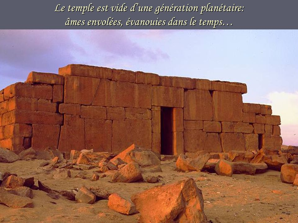 Le temple est vide d'une génération planétaire: âmes envolées, évanouies dans le temps…