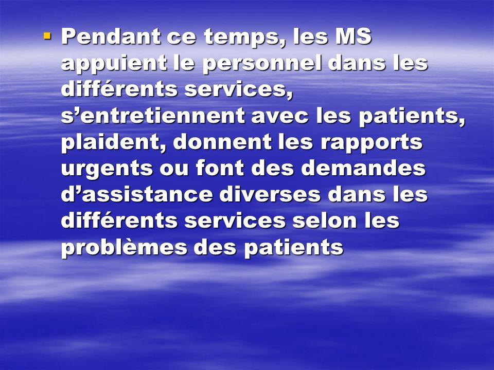 Pendant ce temps, les MS appuient le personnel dans les différents services, s'entretiennent avec les patients, plaident, donnent les rapports urgents ou font des demandes d'assistance diverses dans les différents services selon les problèmes des patients