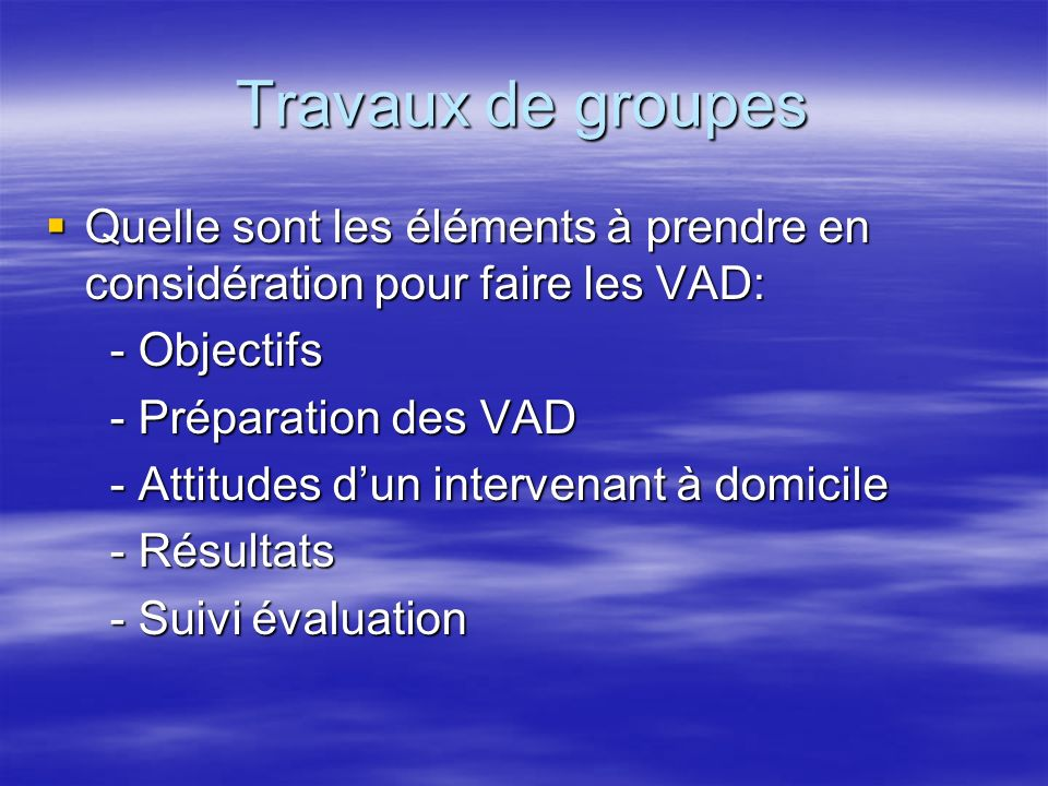 Travaux de groupes Quelle sont les éléments à prendre en considération pour faire les VAD: - Objectifs.