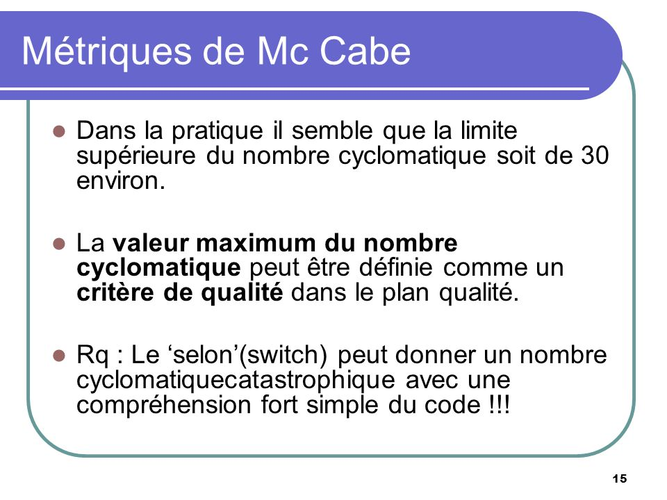 Métriques de Mc Cabe Dans la pratique il semble que la limite supérieure du nombre cyclomatique soit de 30 environ.