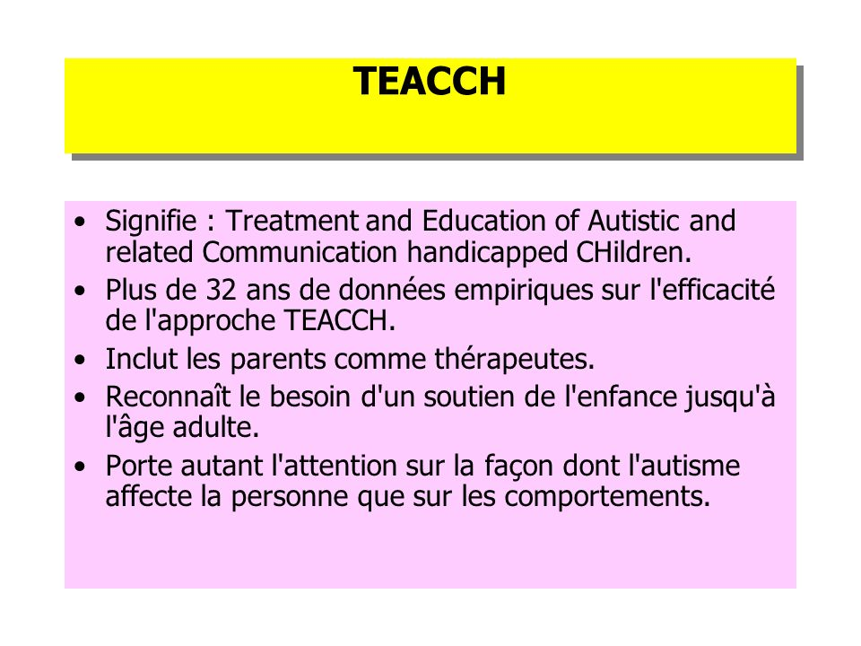 TEACCH Signifie : Treatment and Education of Autistic and related Communication handicapped CHildren.