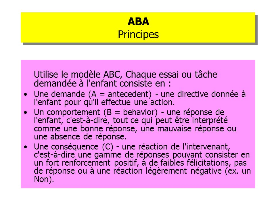 ABA PrincipesUtilise le modèle ABC, Chaque essai ou tâche demandée à l enfant consiste en :
