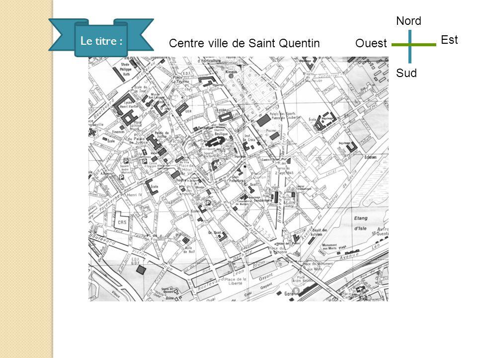 Nord Le titre : Est Centre ville de Saint Quentin Ouest Sud