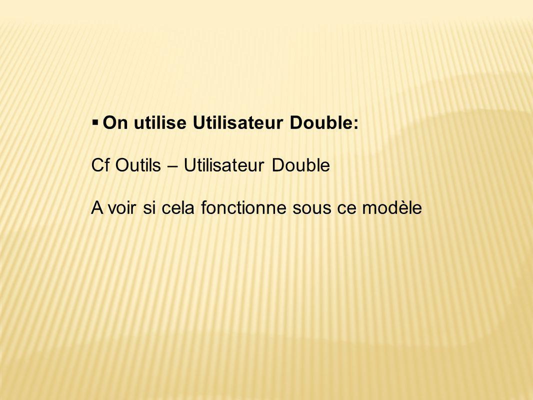 On utilise Utilisateur Double: Cf Outils – Utilisateur Double