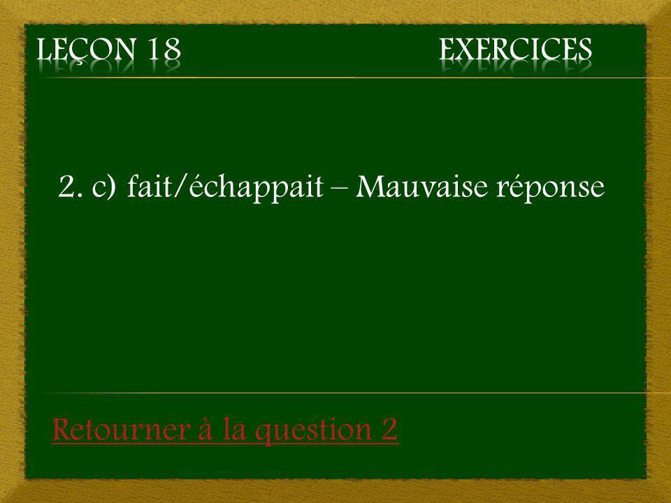 Leçon 18 Exercices 2. c) fait/échappait – Mauvaise réponse Retourner à la question 2