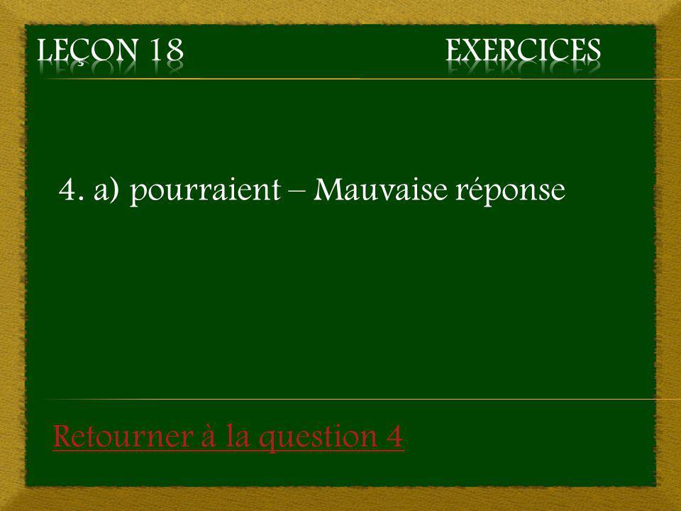 Leçon 18 Exercices 4. a) pourraient – Mauvaise réponse Retourner à la question 4