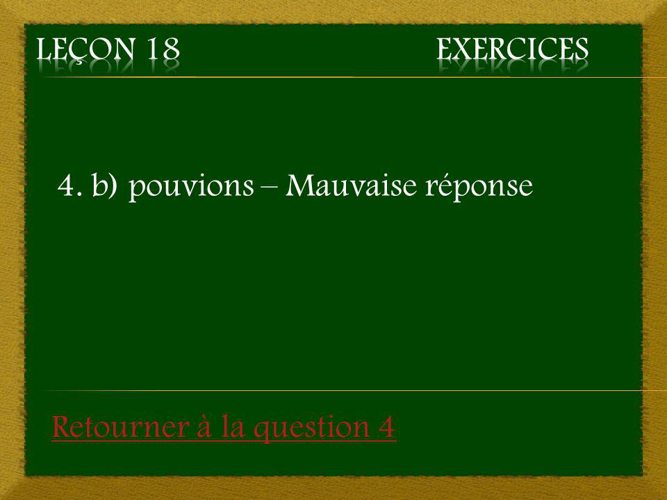 Leçon 18 Exercices 4. b) pouvions – Mauvaise réponse Retourner à la question 4