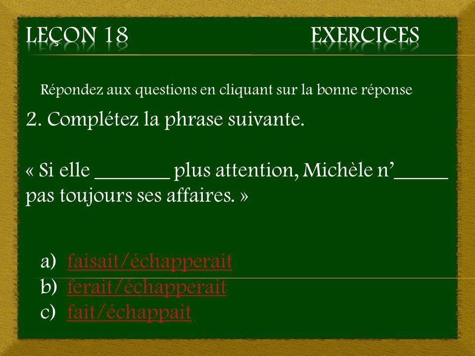 Leçon 18 Exercices 2. Complétez la phrase suivante.