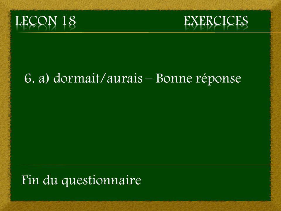 Leçon 18 Exercices 6. a) dormait/aurais – Bonne réponse Fin du questionnaire