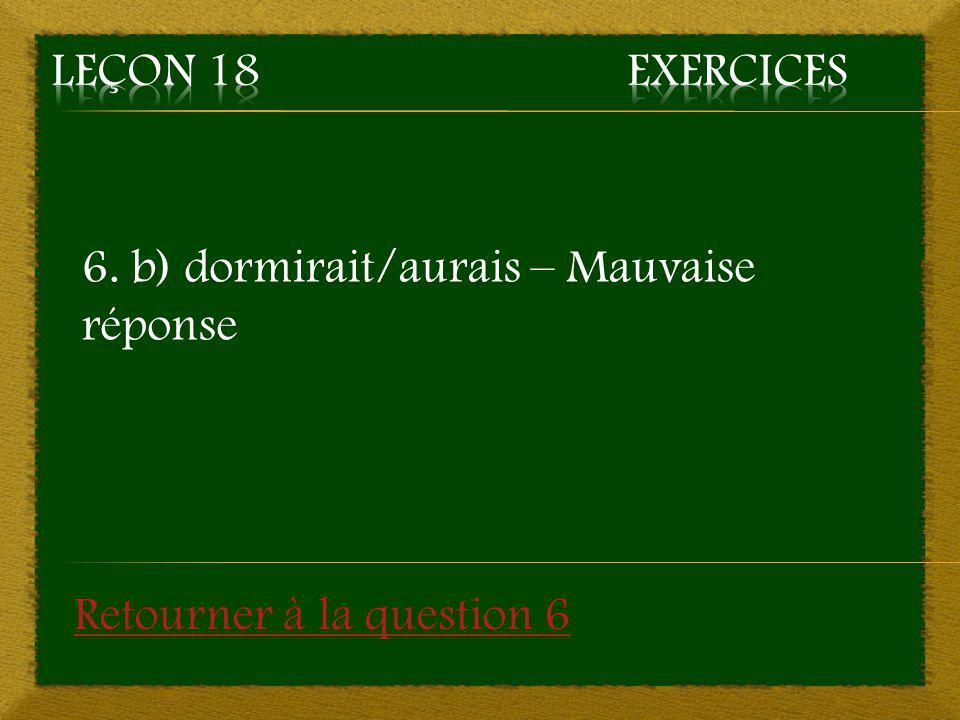 Leçon 18 Exercices 6. b) dormirait/aurais – Mauvaise réponse Retourner à la question 6
