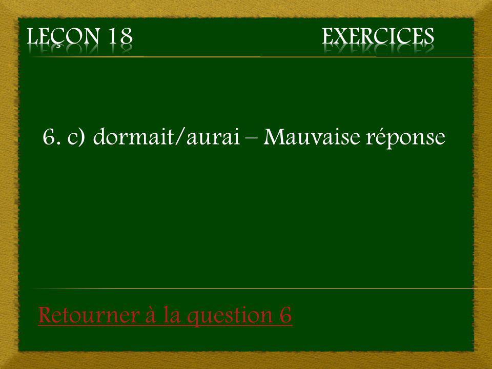 Leçon 18 Exercices 6. c) dormait/aurai – Mauvaise réponse Retourner à la question 6