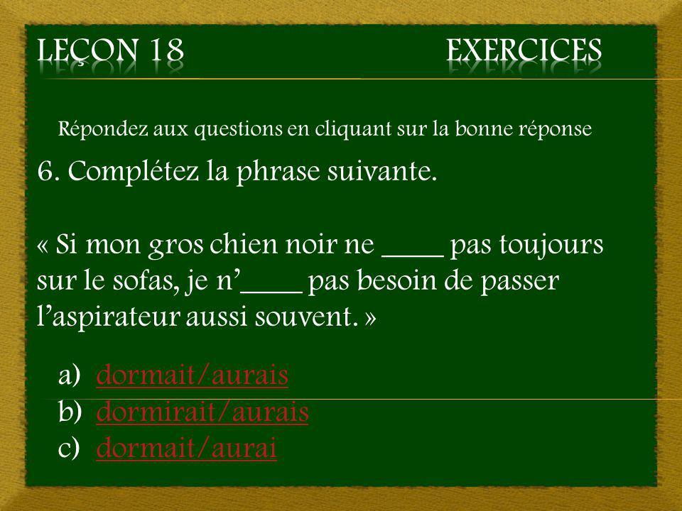Leçon 18 Exercices 6. Complétez la phrase suivante.