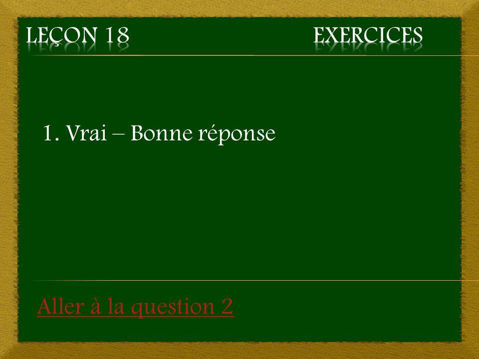 Leçon 18 Exercices 1. Vrai – Bonne réponse Aller à la question 2
