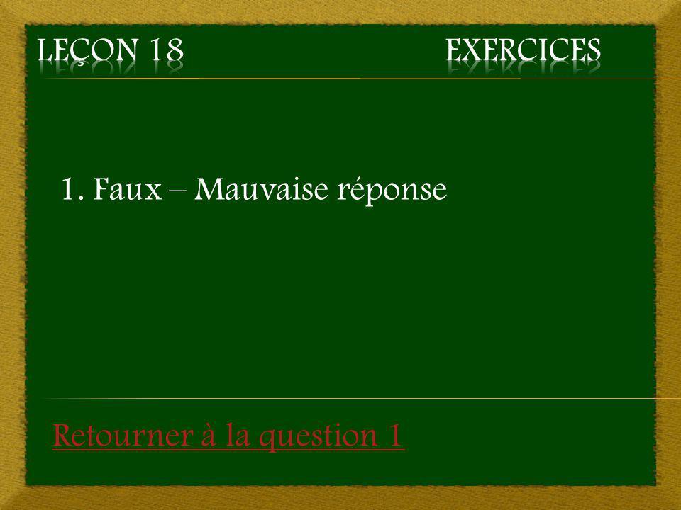 Leçon 18 Exercices 1. Faux – Mauvaise réponse Retourner à la question 1