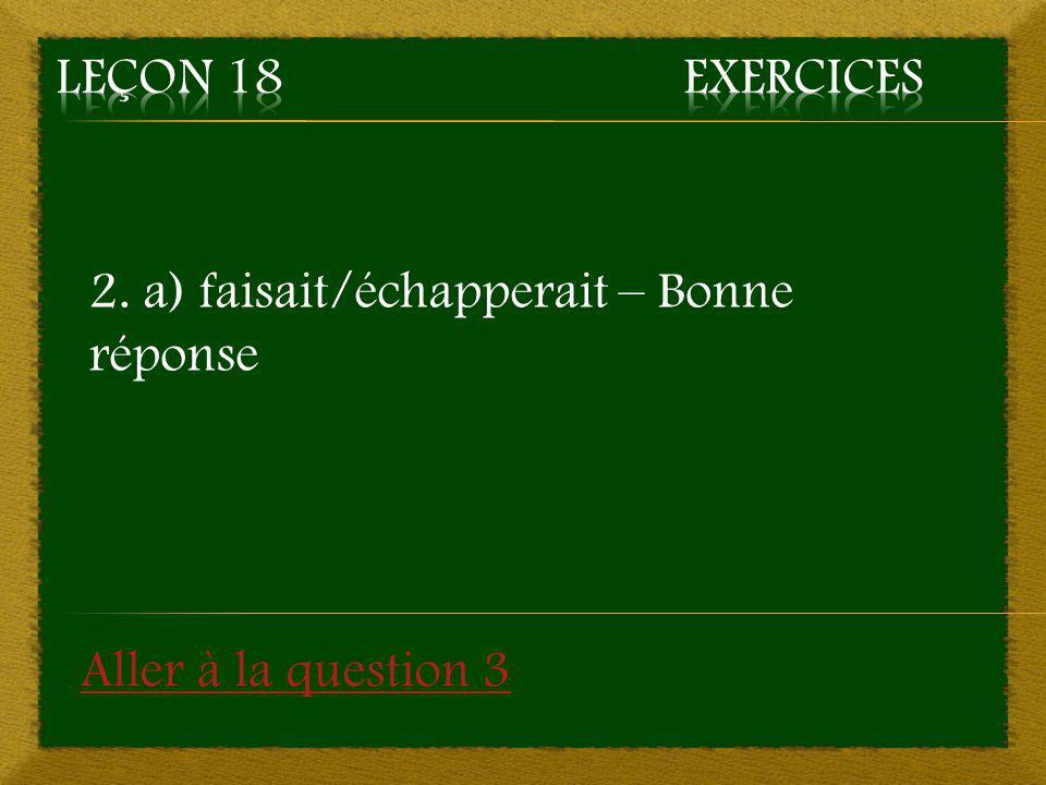 Leçon 18 Exercices 2. a) faisait/échapperait – Bonne réponse Aller à la question 3