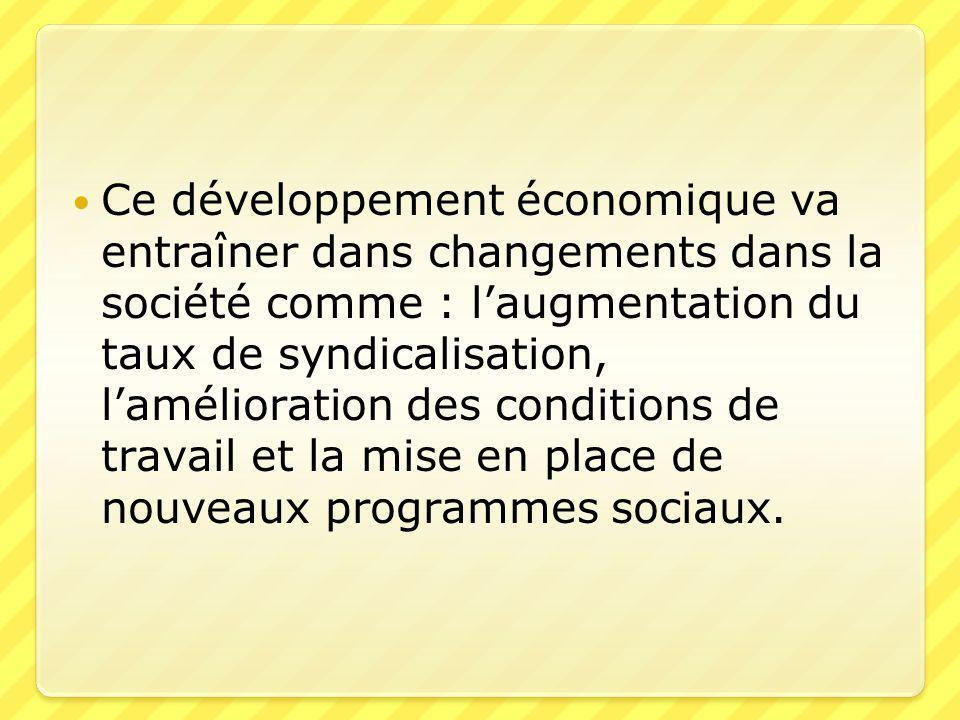 Ce développement économique va entraîner dans changements dans la société comme : l'augmentation du taux de syndicalisation, l'amélioration des conditions de travail et la mise en place de nouveaux programmes sociaux.