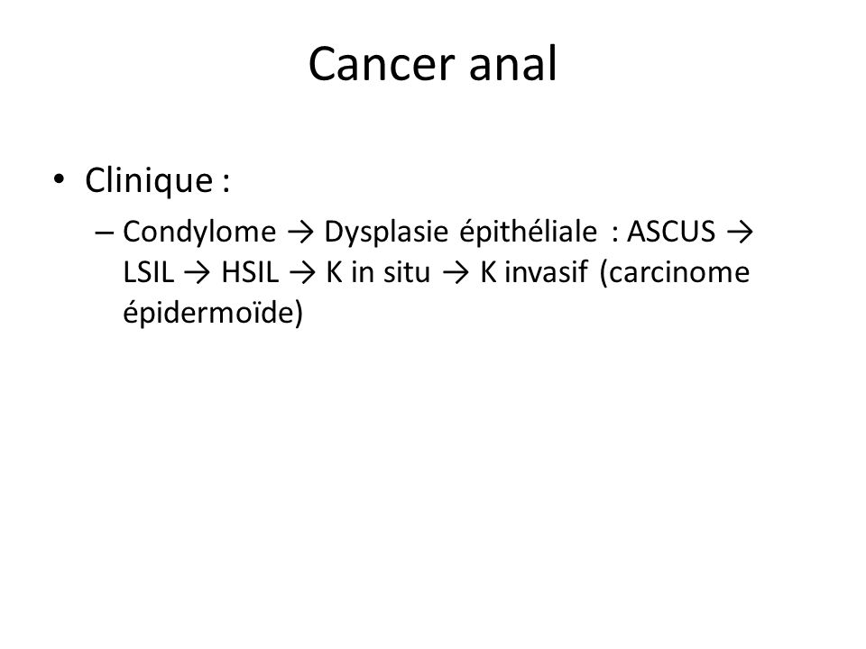 Cancer analClinique : Condylome → Dysplasie épithéliale : ASCUS → LSIL → HSIL → K in situ → K invasif (carcinome épidermoïde)