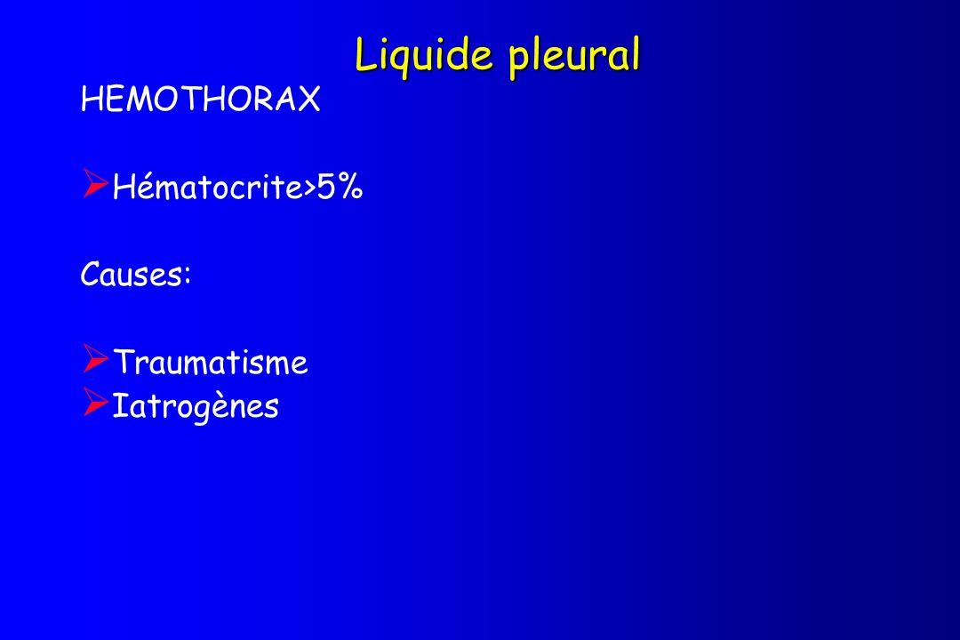 Liquide pleural HEMOTHORAX Hématocrite>5% Causes: Traumatisme