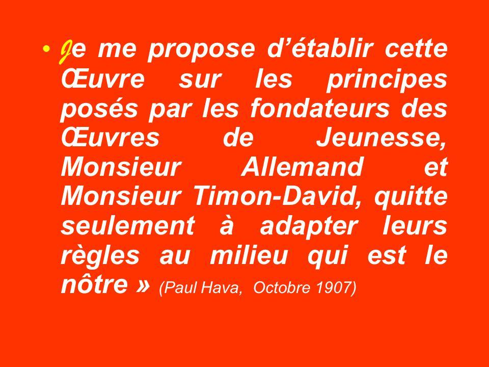 Je me propose d'établir cette Œuvre sur les principes posés par les fondateurs des Œuvres de Jeunesse, Monsieur Allemand et Monsieur Timon-David, quitte seulement à adapter leurs règles au milieu qui est le nôtre » (Paul Hava, Octobre 1907)