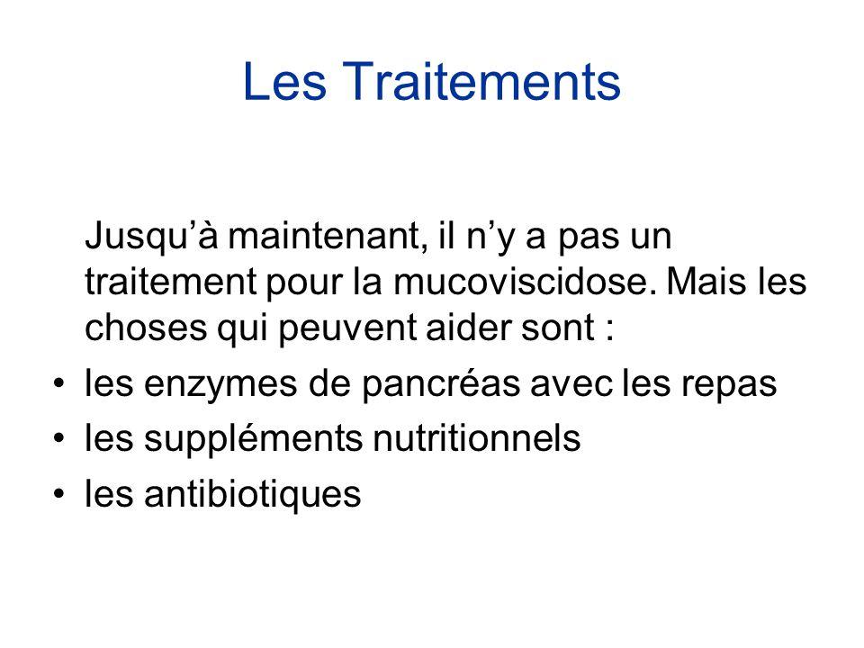 Les Traitements Jusqu'à maintenant, il n'y a pas un traitement pour la mucoviscidose. Mais les choses qui peuvent aider sont :