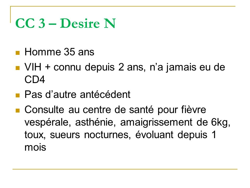 CC 3 – Desire NHomme 35 ans. VIH + connu depuis 2 ans, n'a jamais eu de CD4. Pas d'autre antécédent.