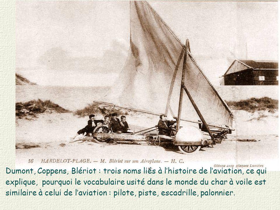 Dumont, Coppens, Blériot : trois noms liés à l'histoire de l'aviation, ce qui explique, pourquoi le vocabulaire usité dans le monde du char à voile est similaire à celui de l'aviation : pilote, piste, escadrille, palonnier.