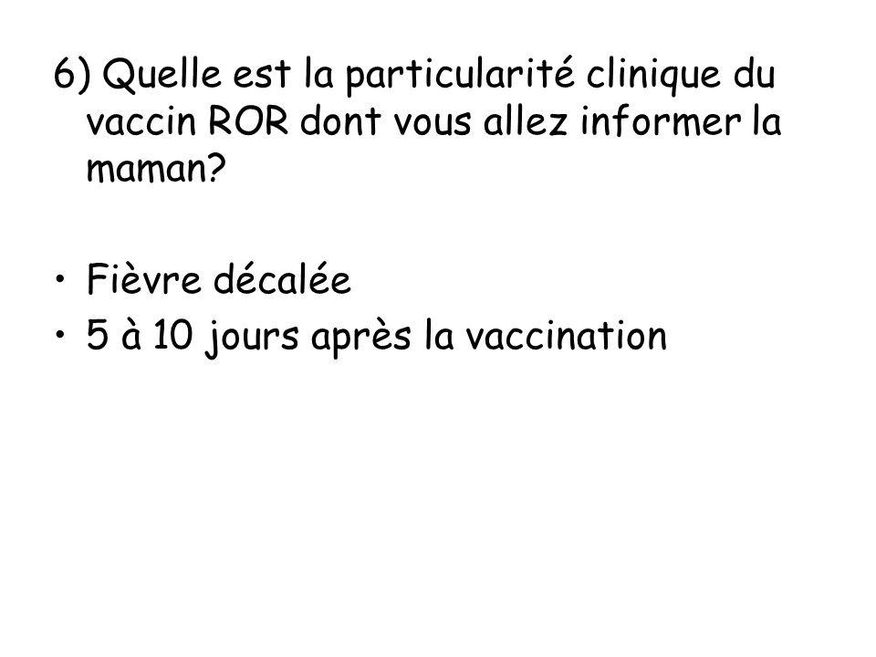 6) Quelle est la particularité clinique du vaccin ROR dont vous allez informer la maman